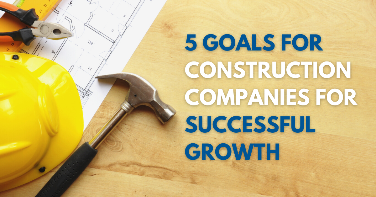 Construction Companies: Five Goals to Set Your Company Up for Successful Growth