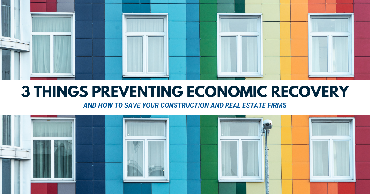 3 Causes of Delayed Construction and Real Estate Economic Recovery and How to Protect Your Business
